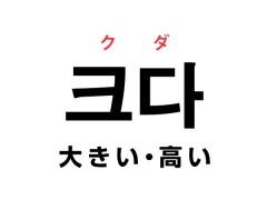 韓国語の「크다 クダ (大きい・高い)」を覚える!