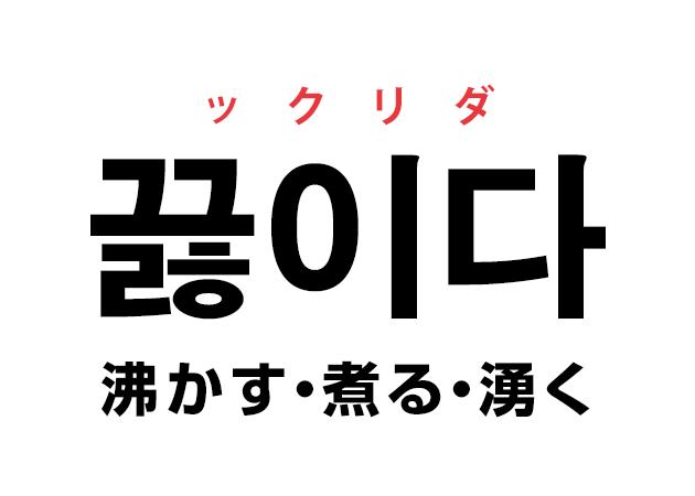 韓国語の「끓이다 ックリダ(沸かす・煮る・湧く)」を覚える!