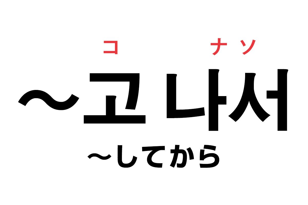 韓国語の「고 나서(〜してから)」を覚える!