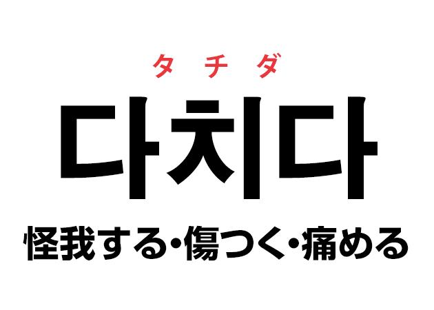 韓国語の「다치다 タチダ(怪我する・傷つく・痛める)」を覚える!