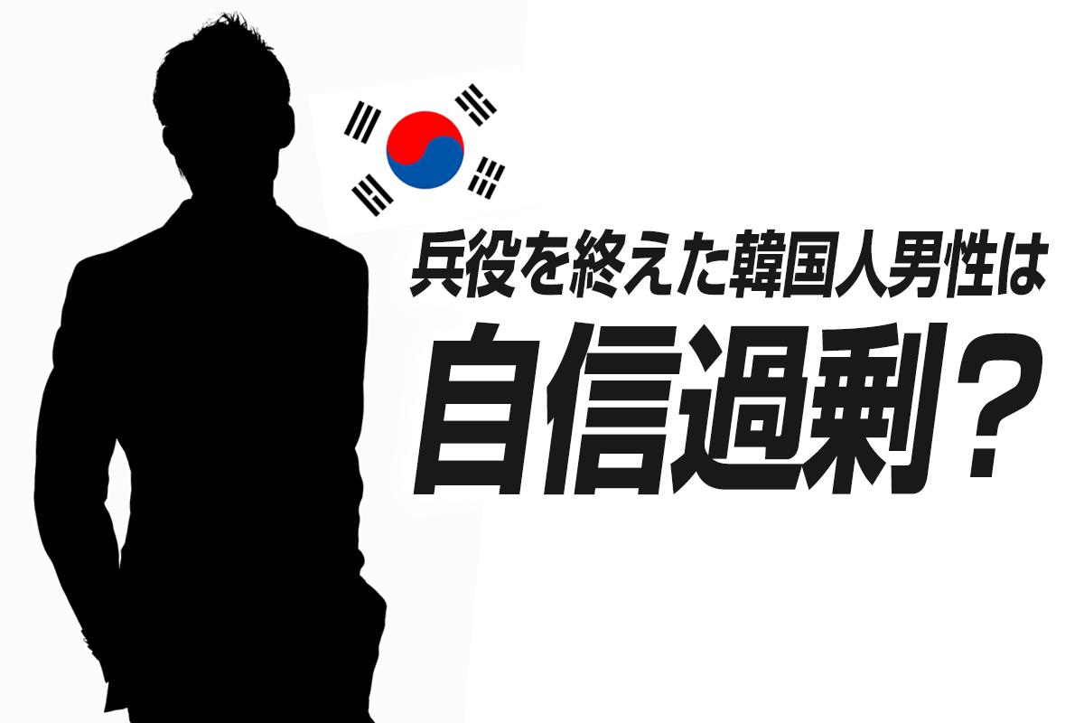 兵役を終えた韓国人男性は自信過剰?