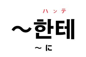 韓国語の助詞「한테(〜に)」を覚える!