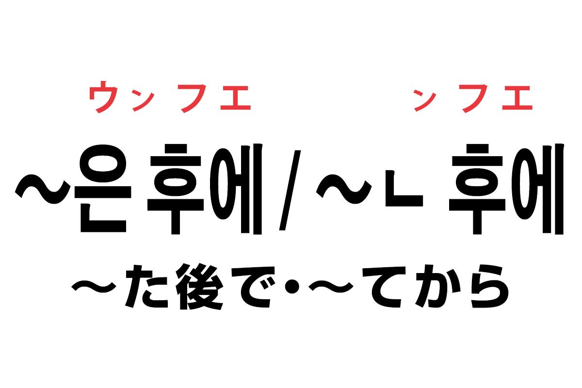 韓国語の「은 후에 / ㄴ 후에(〜た後で・〜てから)」を覚える!