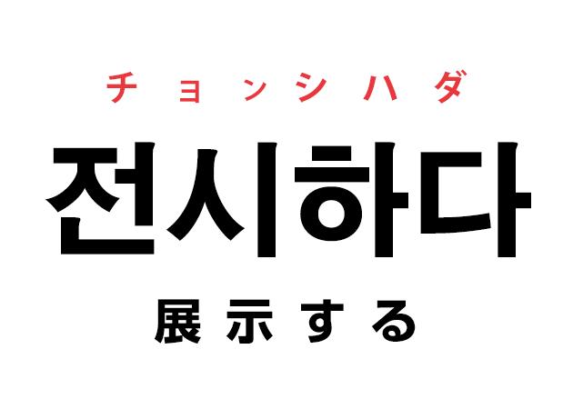韓国語の「전시하다 チョンシハダ(展示する)」を覚える!