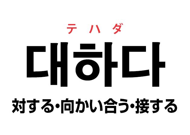 韓国語の「대하다 テハダ(対する・向かい合う・接する)」を覚える!