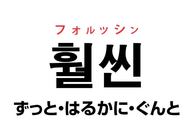 韓国語の「훨씬 フォルッシン(ずっと・はるかに・ぐんと)」を覚える!
