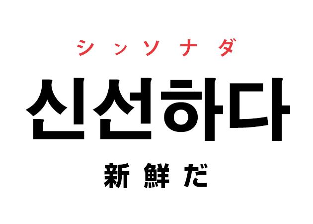 韓国語の「신선하다 シンソナダ(新鮮だ)」を覚える!