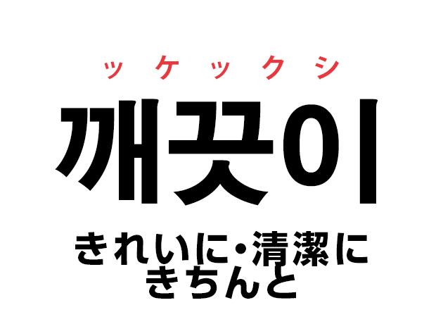 韓国語の「깨끗이 ッケックシ(きれいに・清潔に・きちんと)」を覚える!