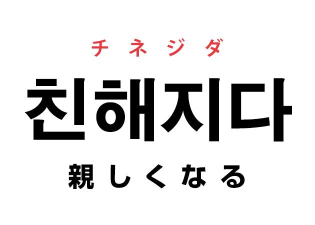 韓国語の「친해지다 チネジダ(親しくなる)」を覚える!